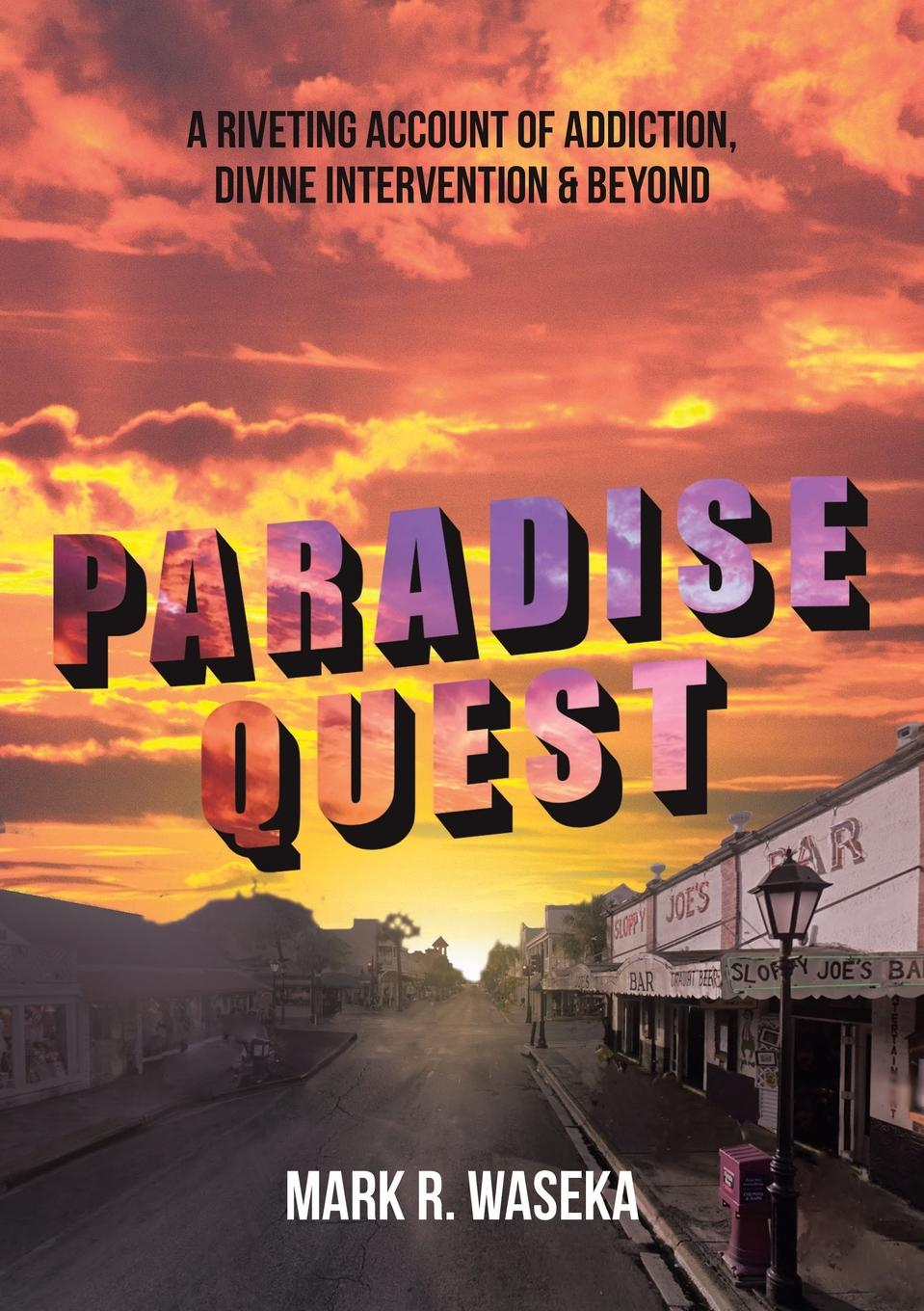 Mark R. Waseka Paradise Quest. A Riveting Account of Addiction, Divine Intervention, . Beyond