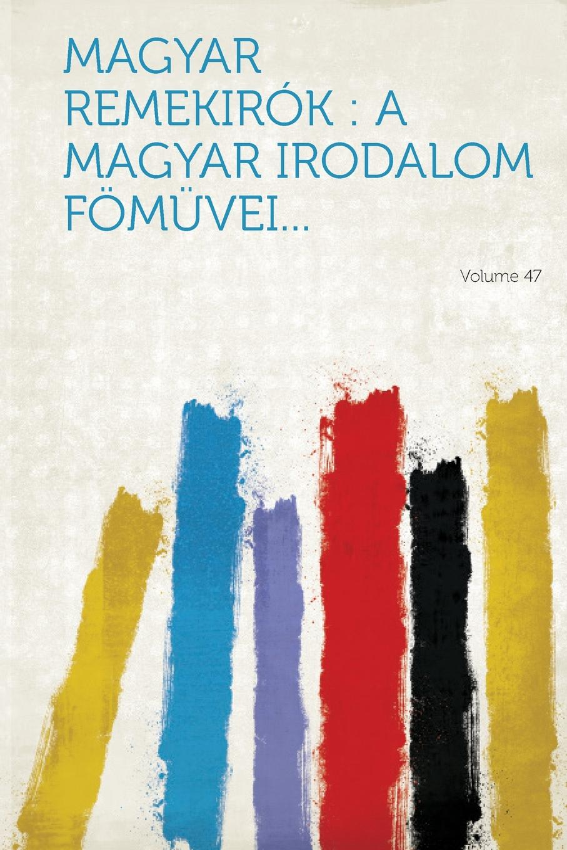 Magyar remekirok. a magyar irodalom fomuvei... Volume 47