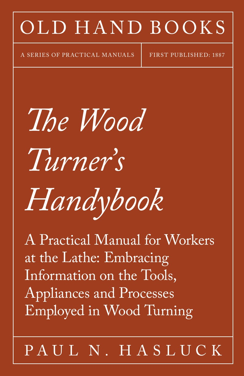 цена на Paul N. Hasluck The Wood Turner.s Handybook - A Practical Manual for Workers at the Lathe. Embracing Information on the Tools, Appliances and Processes Employed in Wood Turning
