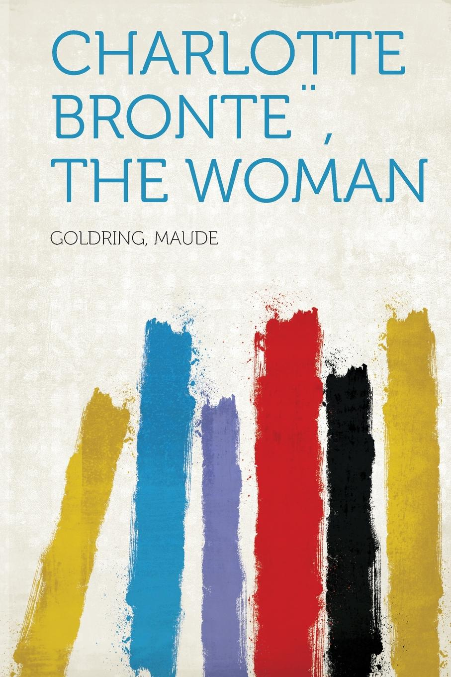 Goldring Maude Charlotte Bronte., the Woman