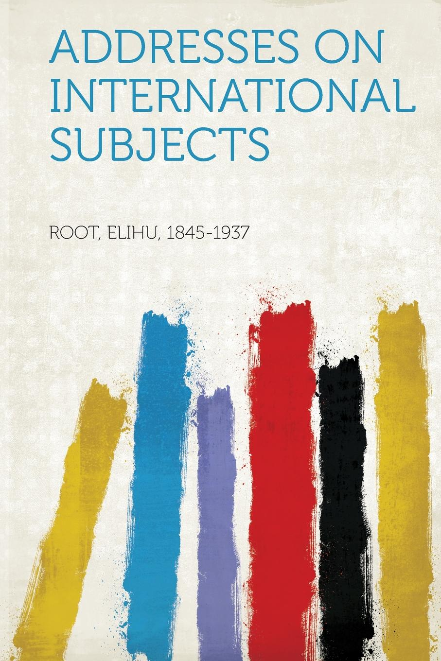 Root Elihu 1845-1937 Addresses on International Subjects