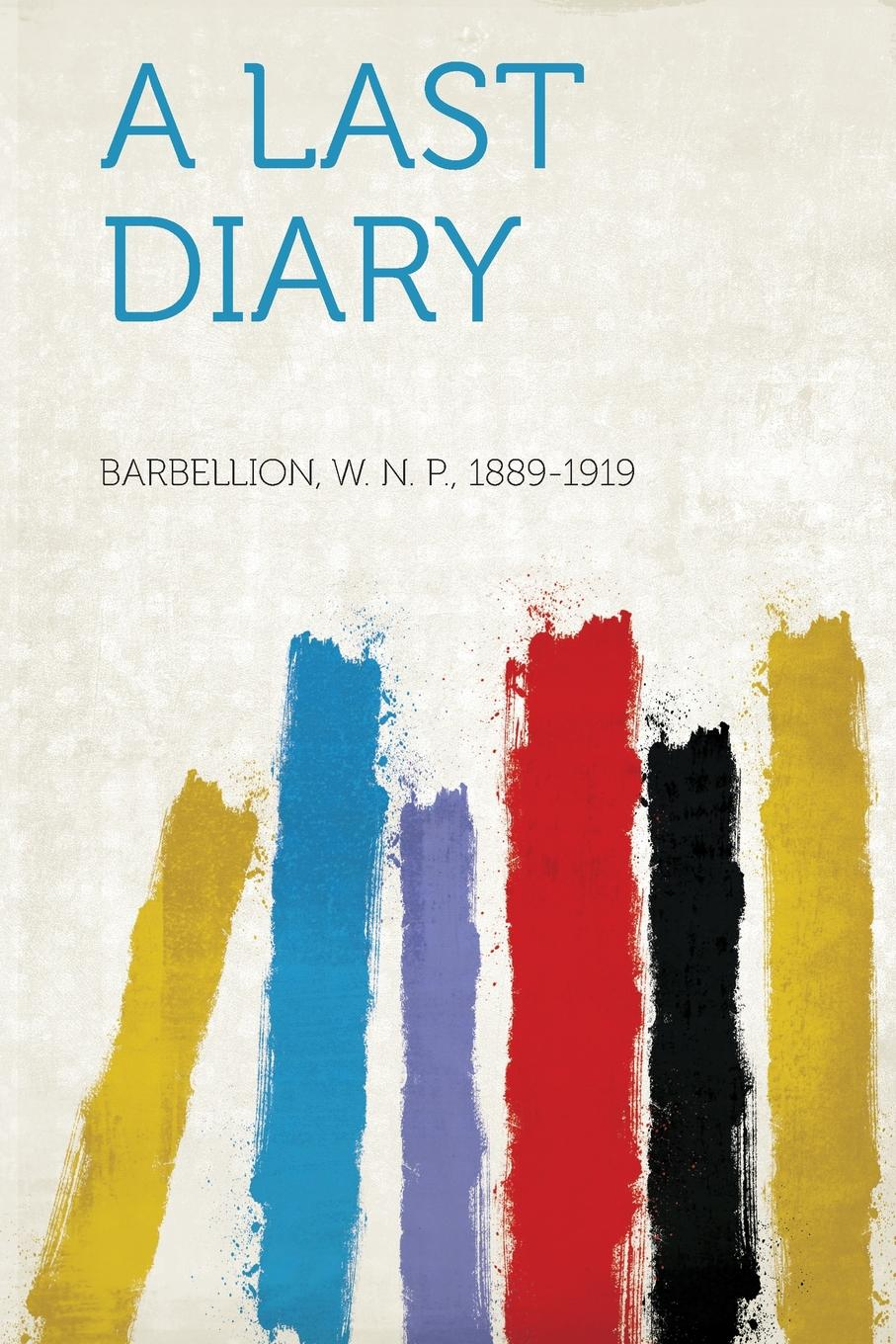 Barbellion W. N. P. 1889-1919 A Last Diary w n p barbellion the journal of a disappointed man