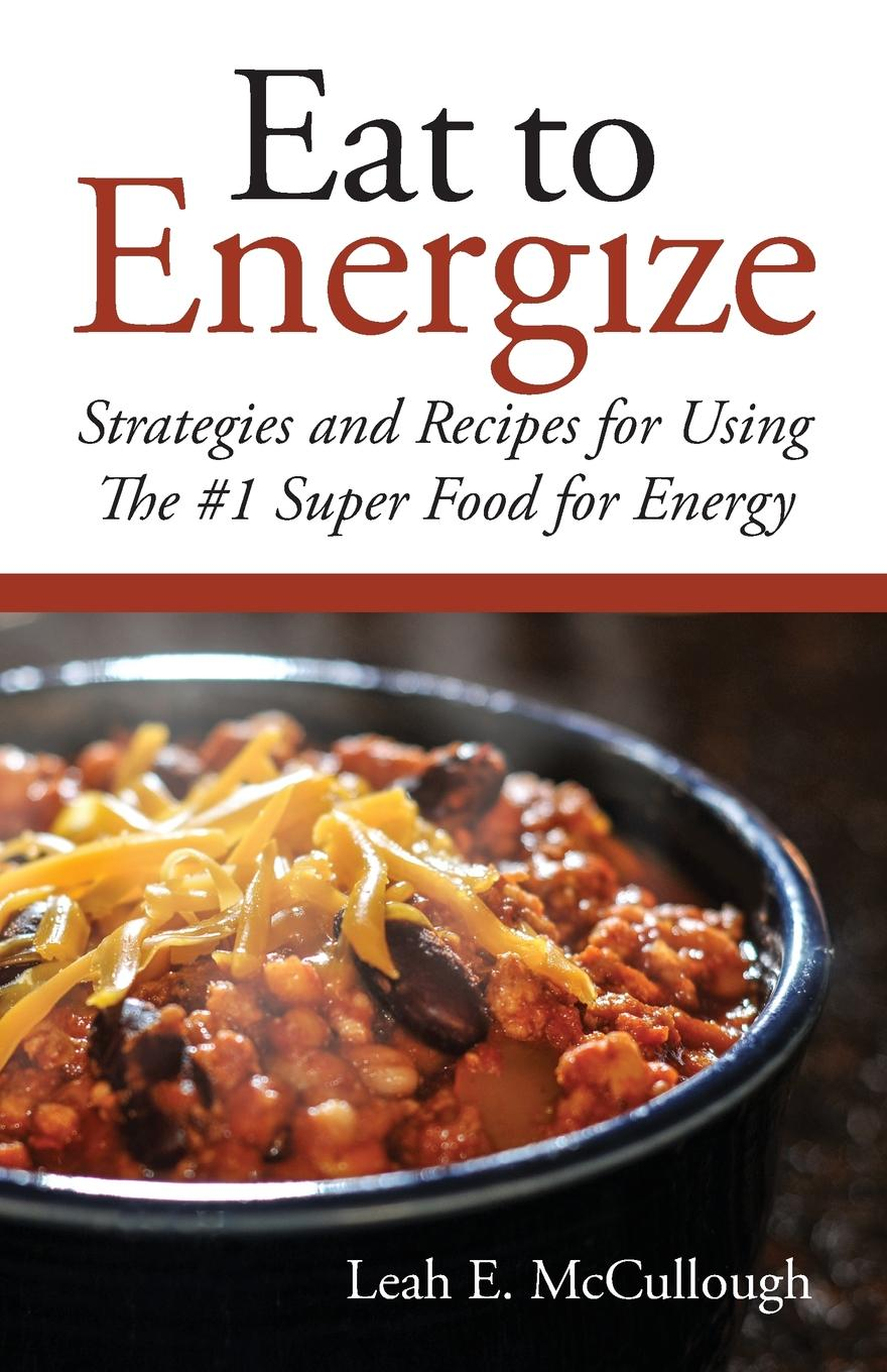 Leah E McCullough Eat to Energize. Strategies and Recipes for Using The .1 Super Food for Energy joanna blythman the food our children eat how to get children to like good food