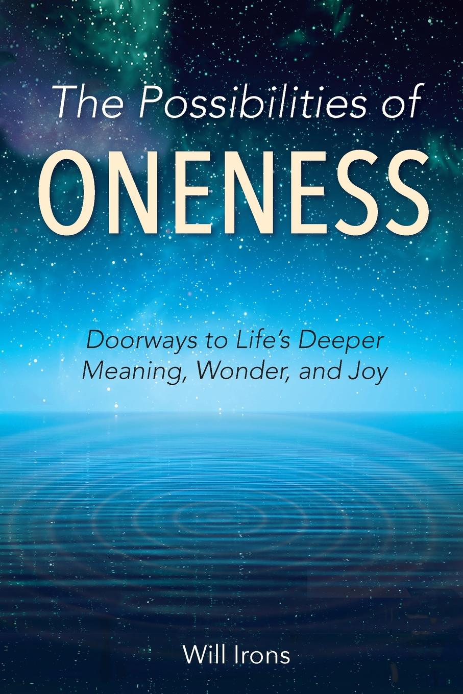 Will Irons The Possibilities of Oneness. Doorways to Life.s Deeper Meaning, Wonder, and Joy will irons the possibilities of oneness doorways to life s deeper meaning wonder and joy