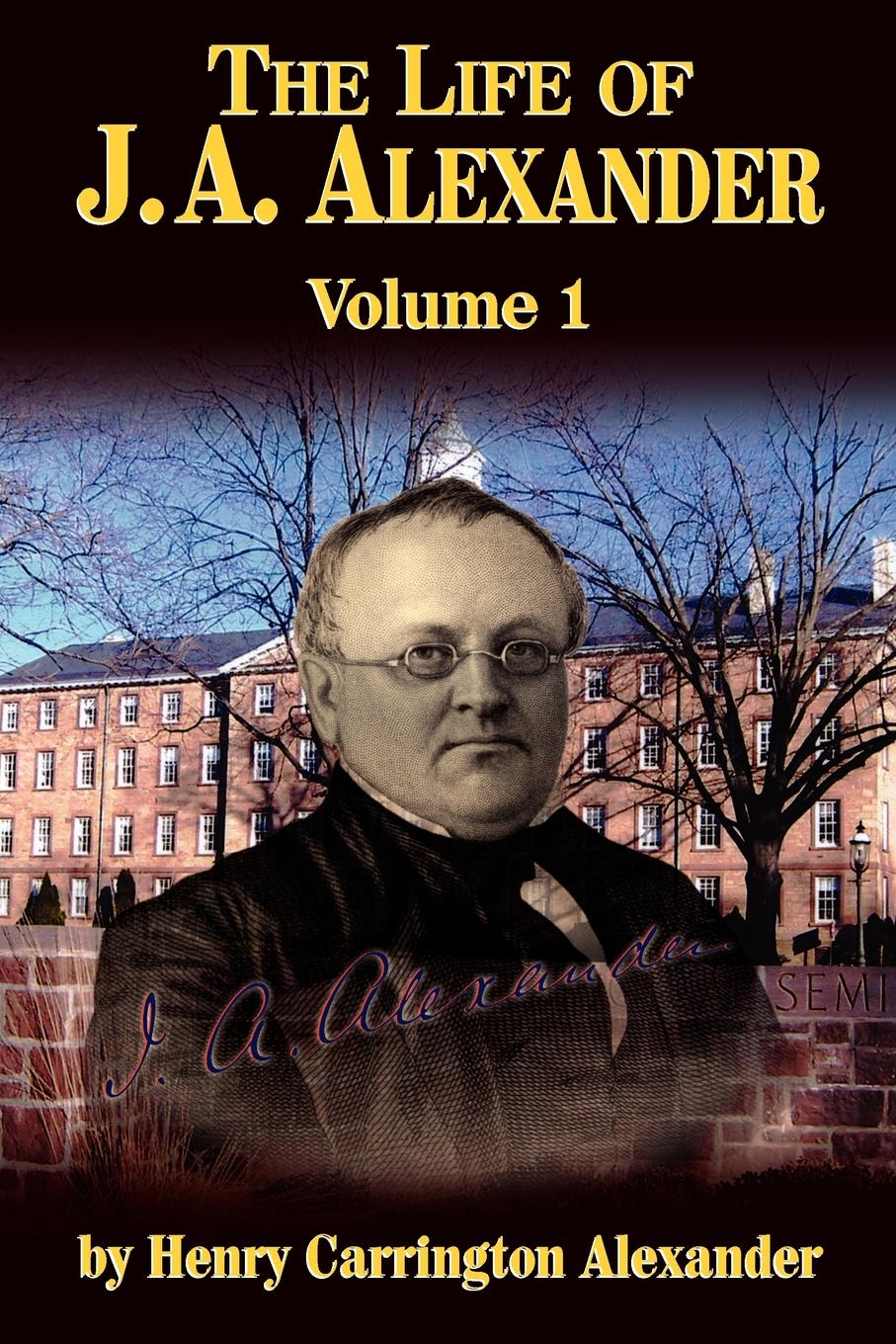 Henry C. Alexander The Life of J a Alexander - Vol. 1 john hall the life of j w alexander vol 2