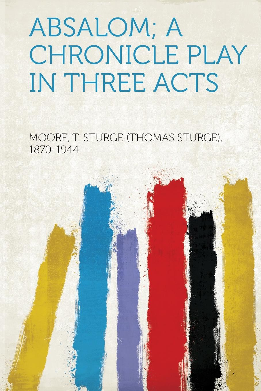 Moore T. Sturge (Thomas Stur 1870-1944 Absalom; a Chronicle Play in Three Acts цена и фото