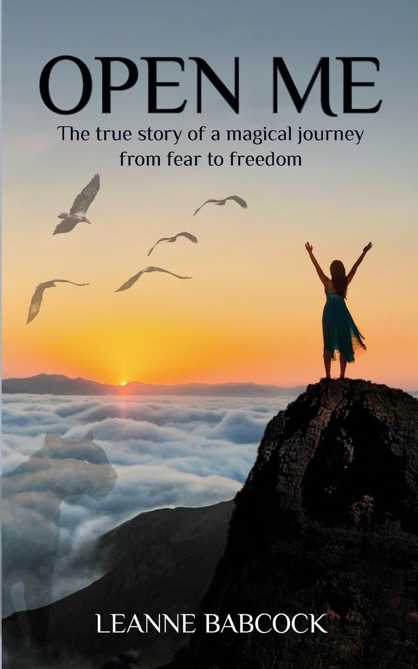 Babcock Leanne Open Me. The True Story of a magical journey from fear to freedom leanne banks feet first