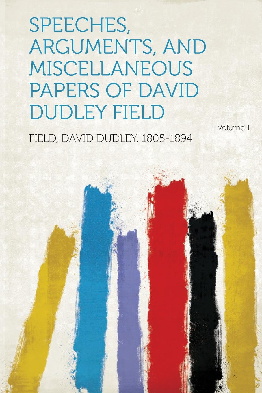 Field David Dudley 1805-1894 Speeches, Arguments, and Miscellaneous Papers of David Dudley Field Volume 1 field david dudley the vote that made the president