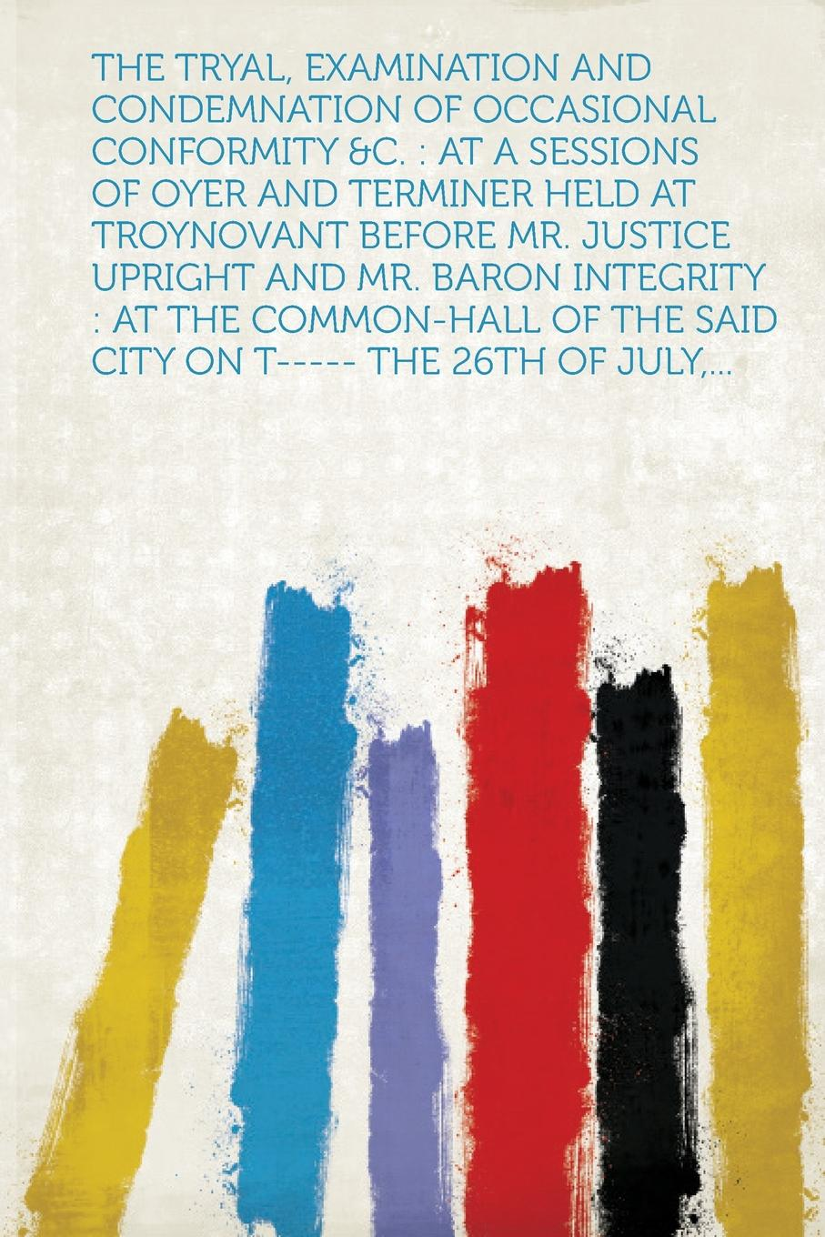 The Tryal, Examination and Condemnation of Occasional Conformity .C. At a Sessions of Oyer and Terminer Held at Troynovant Before Mr. Justice Upright