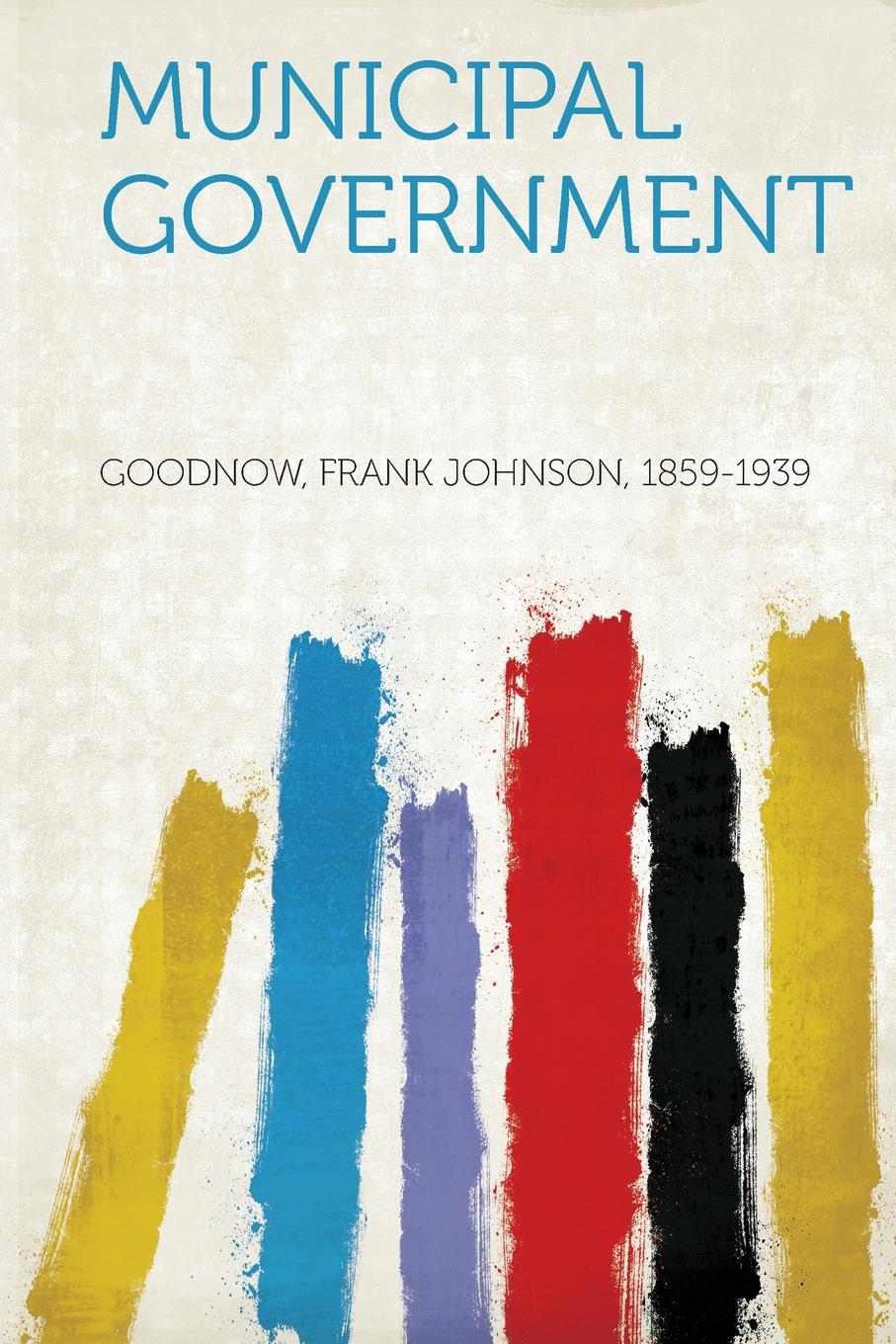 Goodnow Frank Johnson 1859-1939 Municipal Government