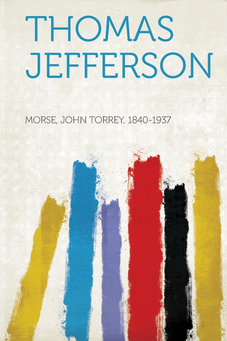Morse John Torrey 1840-1937 Thomas Jefferson