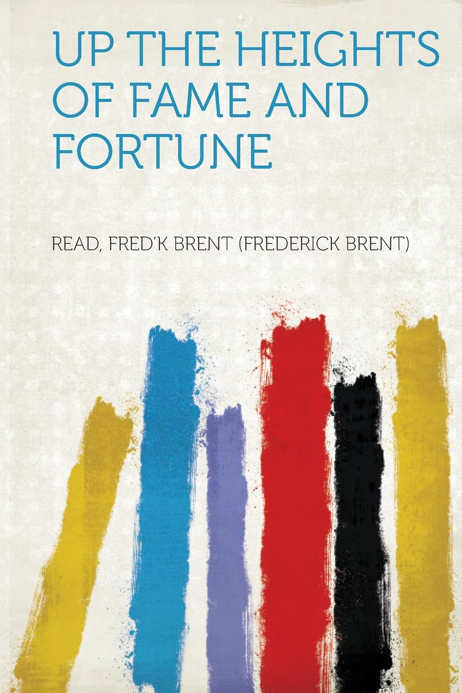 Read Fred''k Brent (Frederick Brent) Up the Heights of Fame and Fortune