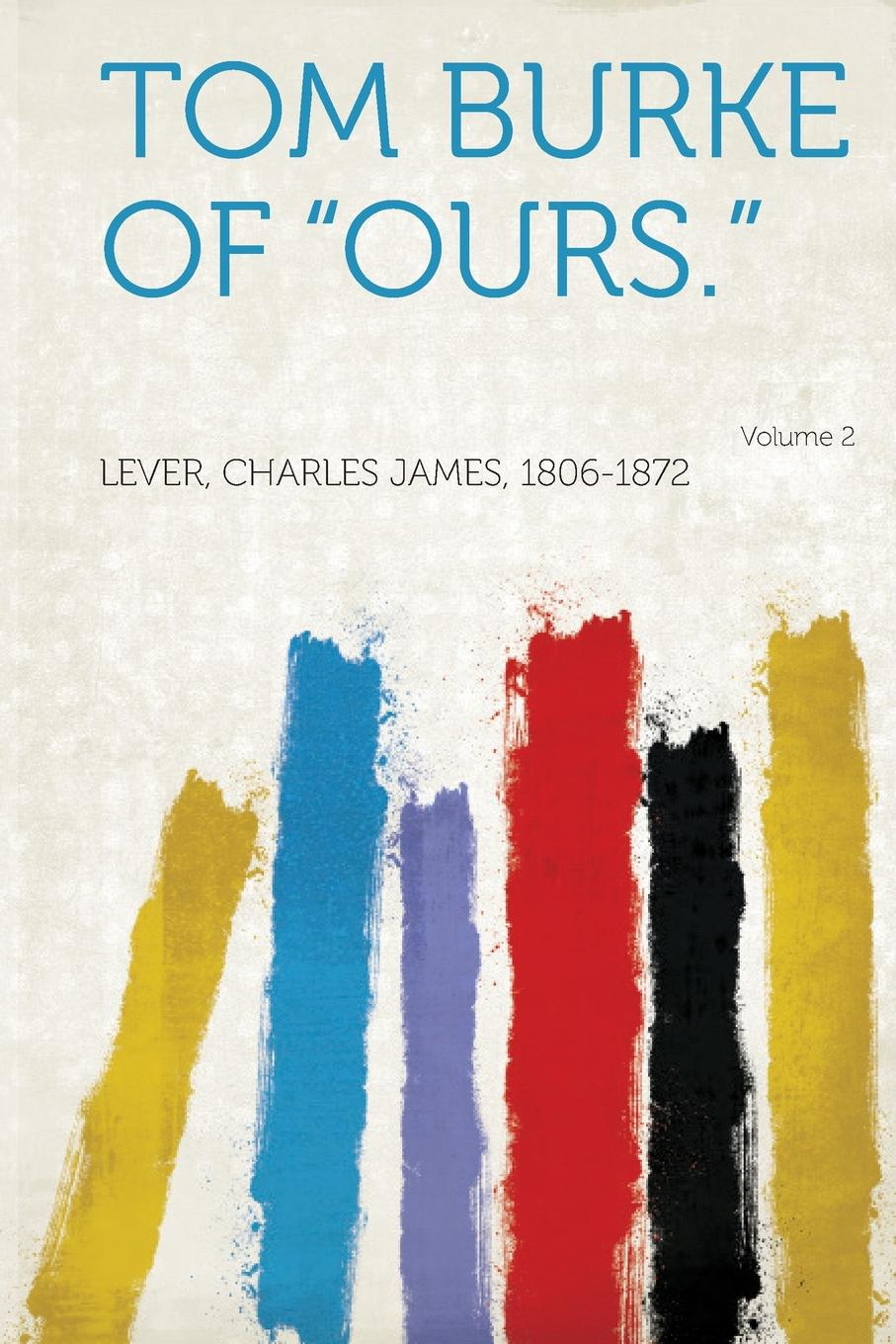Lever Charles James 1806-1872 Tom Burke of Ours. Volume 2 these days are ours