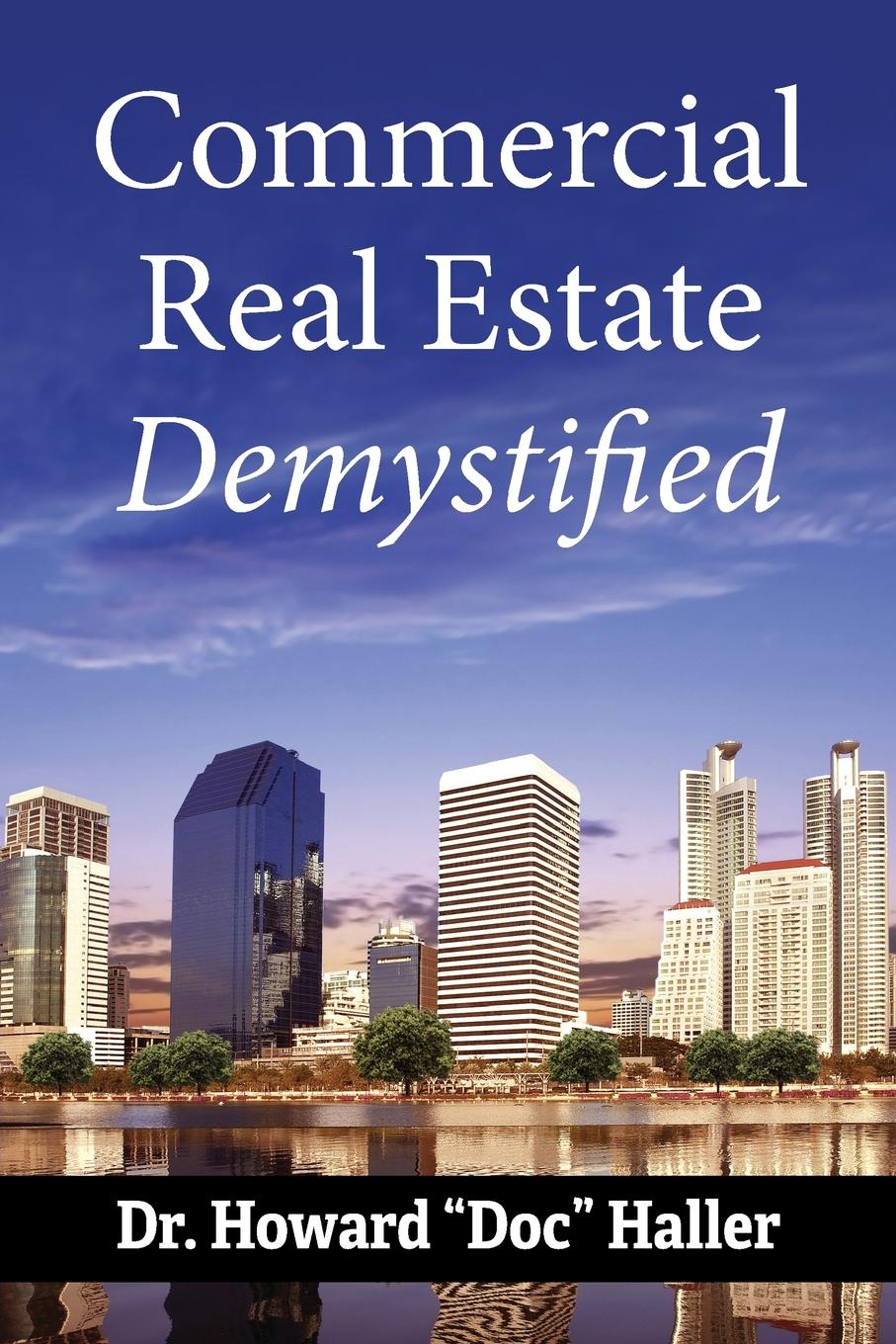 Dr. Doc Howard Haller Commercial Real Estate, Demystified. How to PROFIT From Cash-Flowing Commercial Real Estate tony wood the commercial real estate tsunami a survival guide for lenders owners buyers and brokers