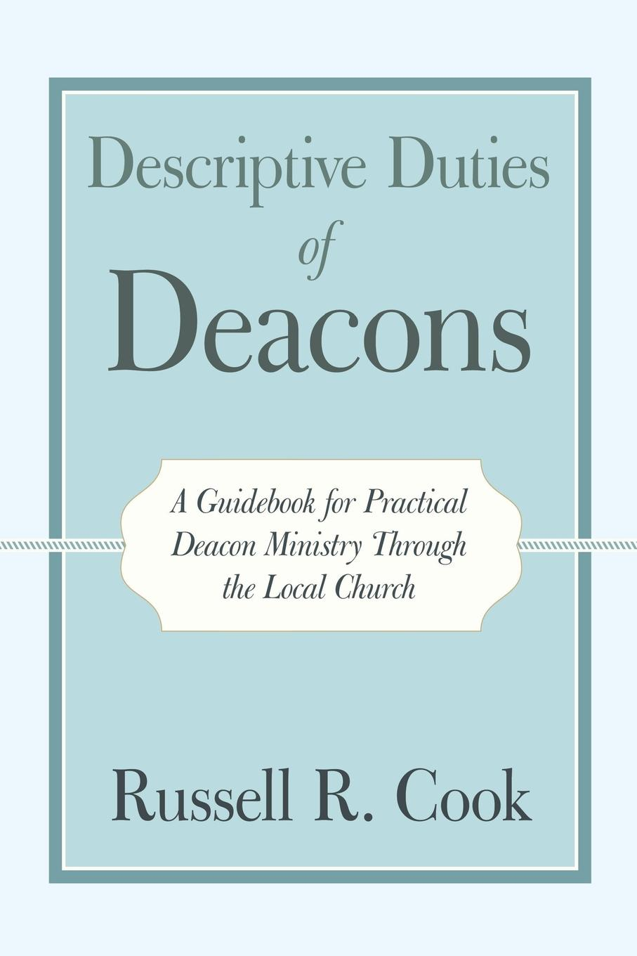 Russell R. Cook Descriptive Duties of Deacons. A Guidebook for Practical Deacon Ministry Through the Local Church gary farmer the aaron and hur ministry what sheep can do for their shepherd