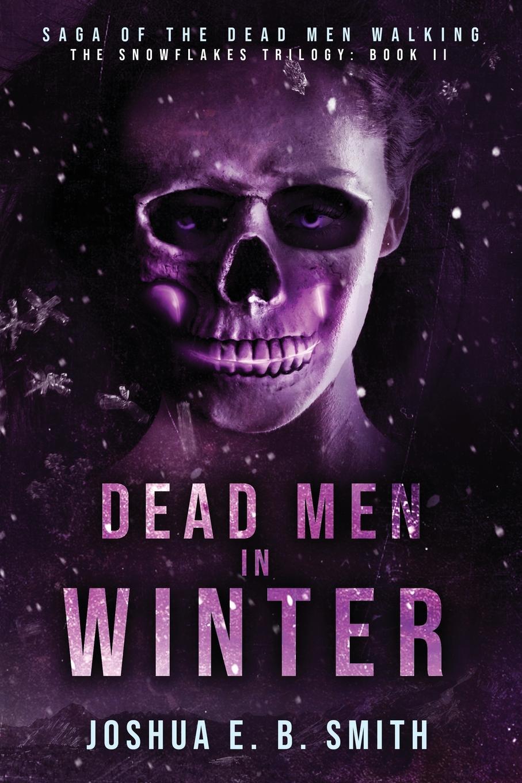 Joshua E.B. Smith Saga of the Dead Men Walking - Dead Men in Winter. The Snowflakes Trilogy: Book II