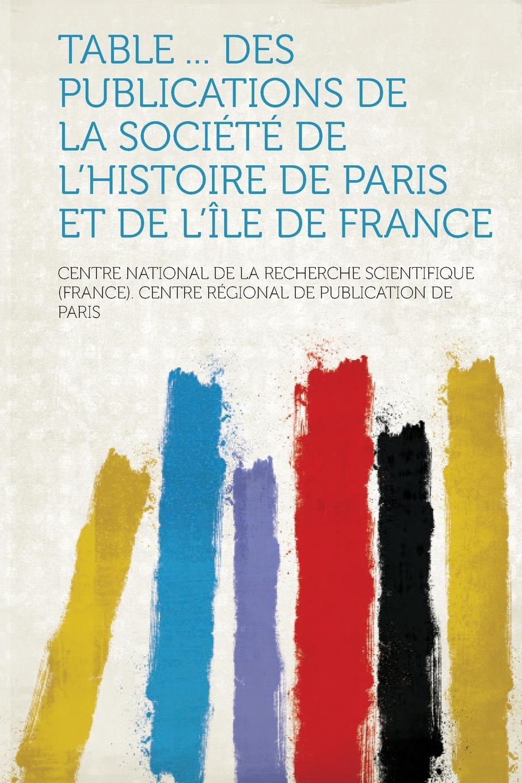 Centre National De La Recherche S Paris Table ... Des Publications de La Societe de L.Histoire de Paris Et de L.Ile de France