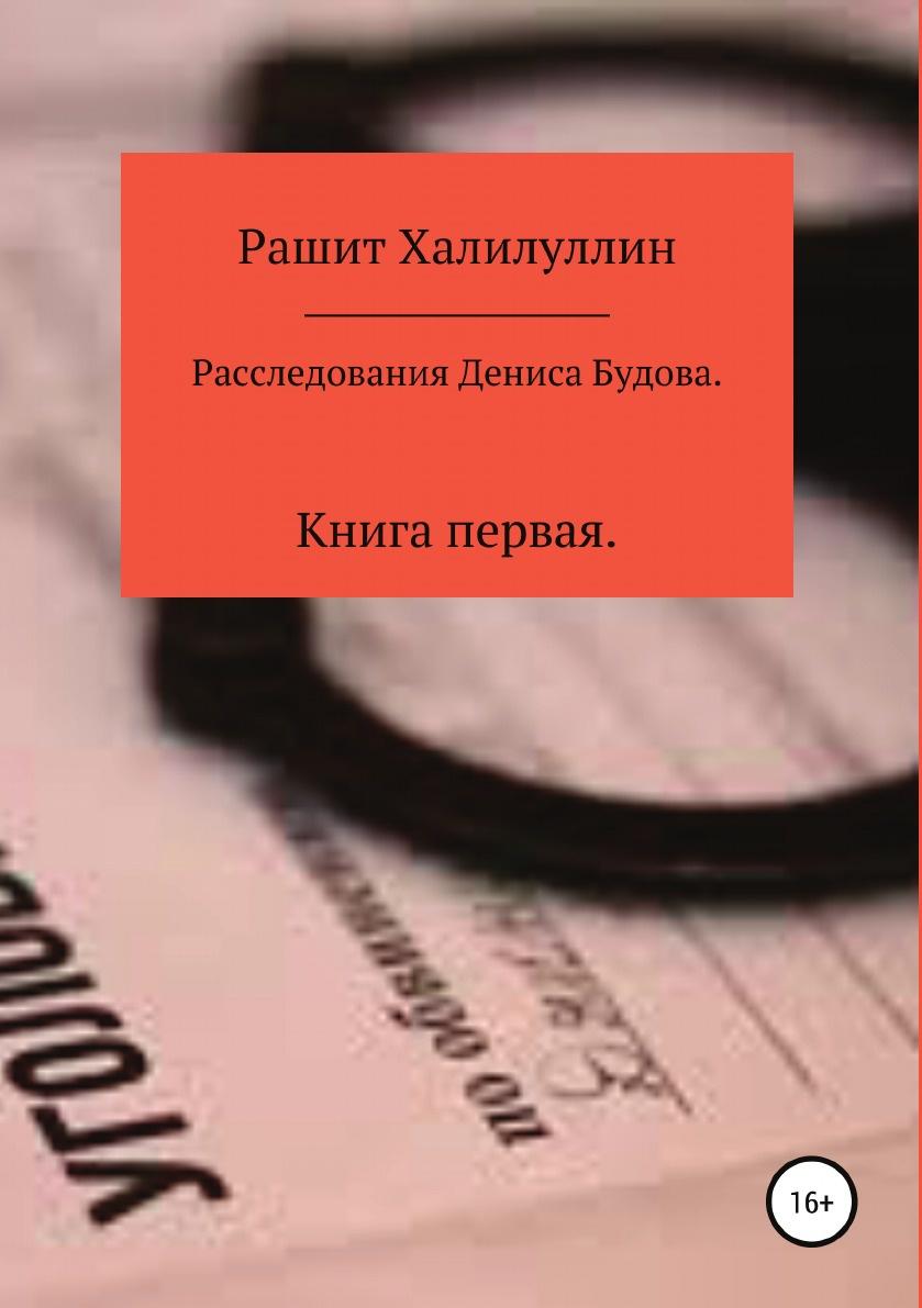 Рашит Халилуллин Расследования Дениса Будова. Книга первая
