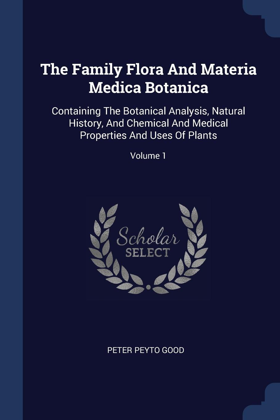 Peter Peyto Good The Family Flora And Materia Medica Botanica. Containing The Botanical Analysis, Natural History, And Chemical And Medical Properties And Uses Of Plants; Volume 1 peter p good the family flora and materia medica botanica volume 2