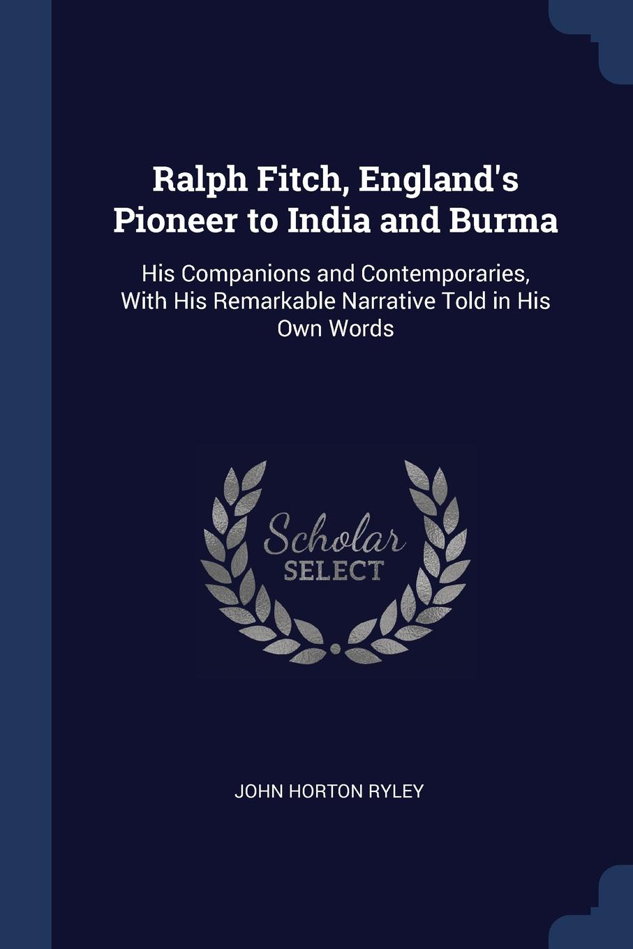 John Horton Ryley Ralph Fitch, E Pioneer to India and Burma. His Companions Contemporaries, With Remarkable Narrative Told in Own Words