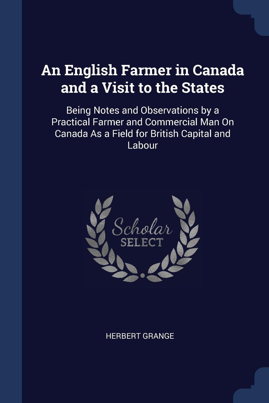 Herbert Grange An English Farmer in Canada and a Visit to the States. Being Notes Observations by Practical Commercial Man On As Field for British Capital Labour