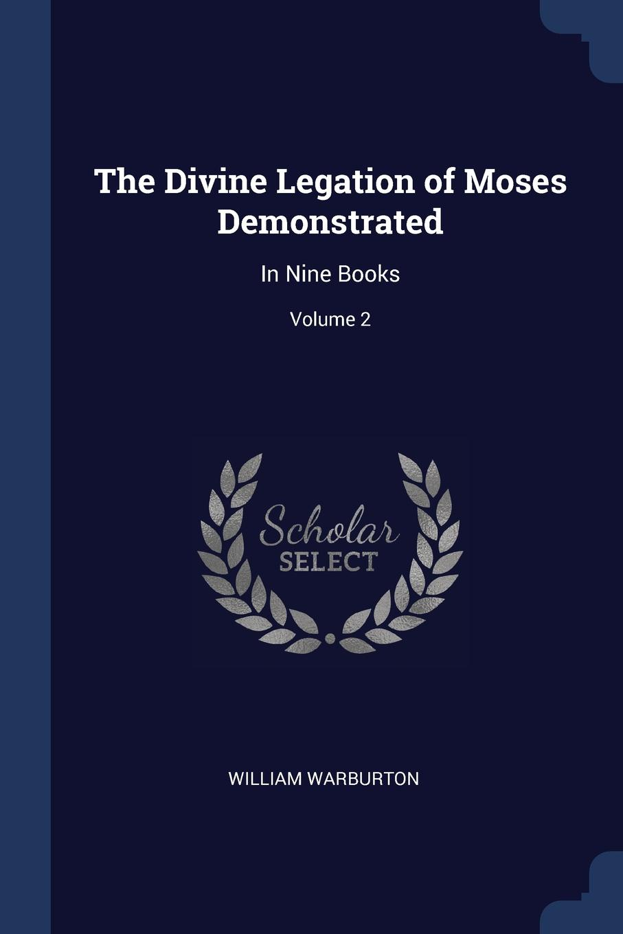 William Warburton The Divine Legation of Moses Demonstrated. In Nine Books; Volume 2