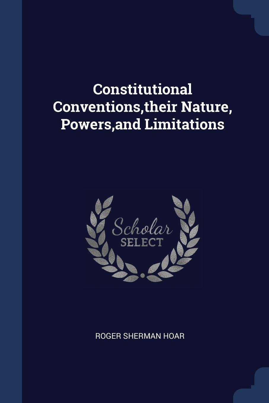 Roger Sherman Hoar Constitutional Conventions,their Nature, Powers,and Limitations