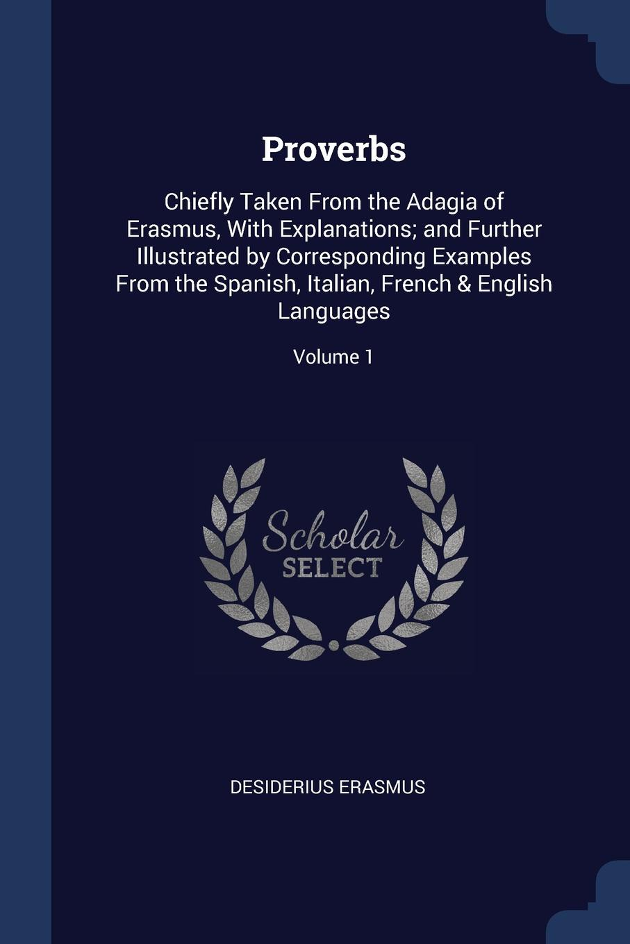 Desiderius Erasmus Proverbs. Chiefly Taken From the Adagia of Erasmus, With Explanations; and Further Illustrated by Corresponding Examples Spanish, Italian, French . English Languages; Volume 1