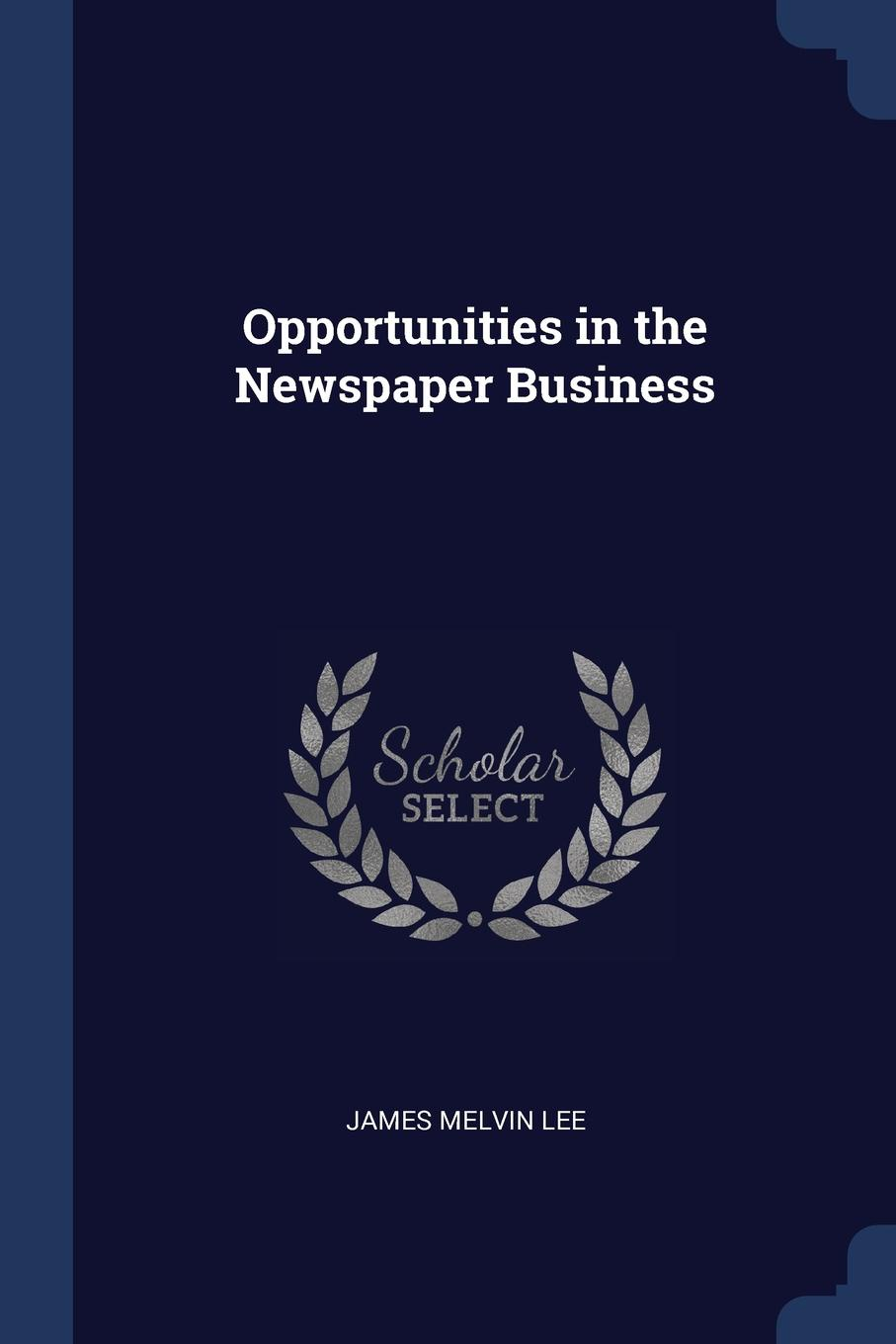 Opportunities in the Newspaper Business. James Melvin Lee