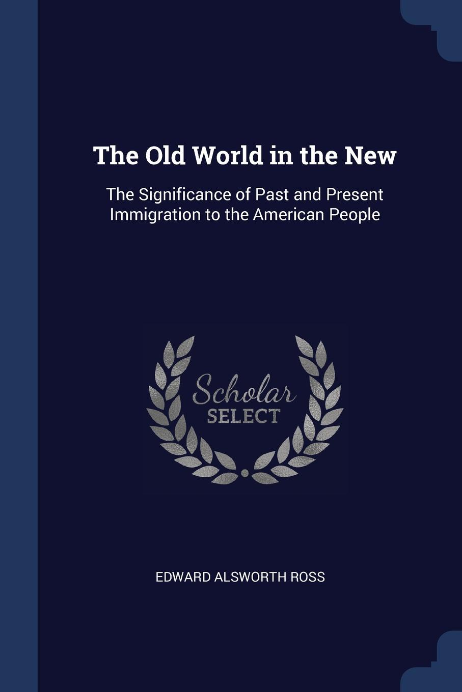 Edward Alsworth Ross The Old World in the New. Significance of Past and Present Immigration to American People