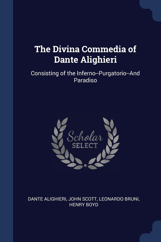 The Divina Commedia of Dante Alighieri. Consisting of the Inferno--Purgatorio--And Paradiso. Dante Alighieri, John Scott, Leonardo Bruni