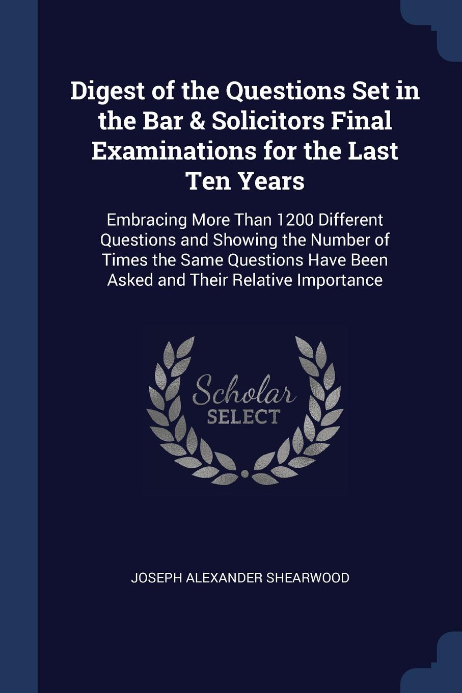 Joseph Alexander Shearwood Digest of the Questions Set in Bar . Solicitors Final Examinations for Last Ten Years. Embracing More Than 1200 Different and Showing Number Times Same Have Been Asked Their Relative Importance