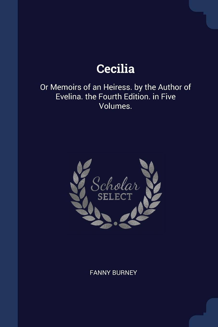 Cecilia. Or Memoirs of an Heiress. by the Author of Evelina. the Fourth Edition. in Five Volumes.. Fanny Burney