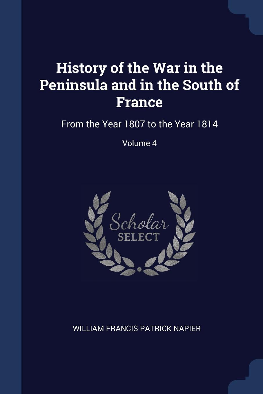 History of the War in the Peninsula and in the South of France. From the Year 1807 to the Year 1814; Volume 4. William Francis Patrick Napier