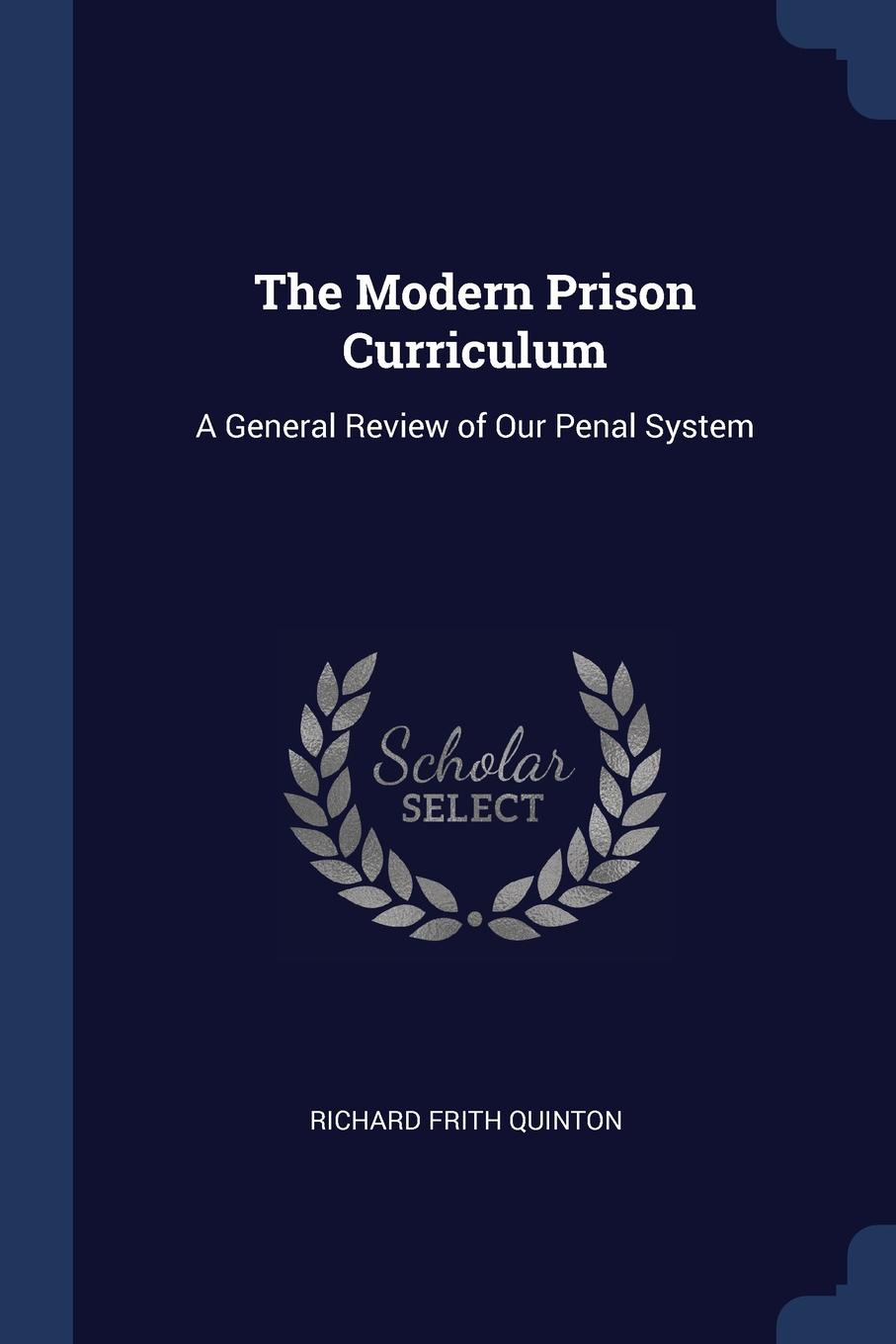 The Modern Prison Curriculum. A General Review of Our Penal System. Richard Frith Quinton