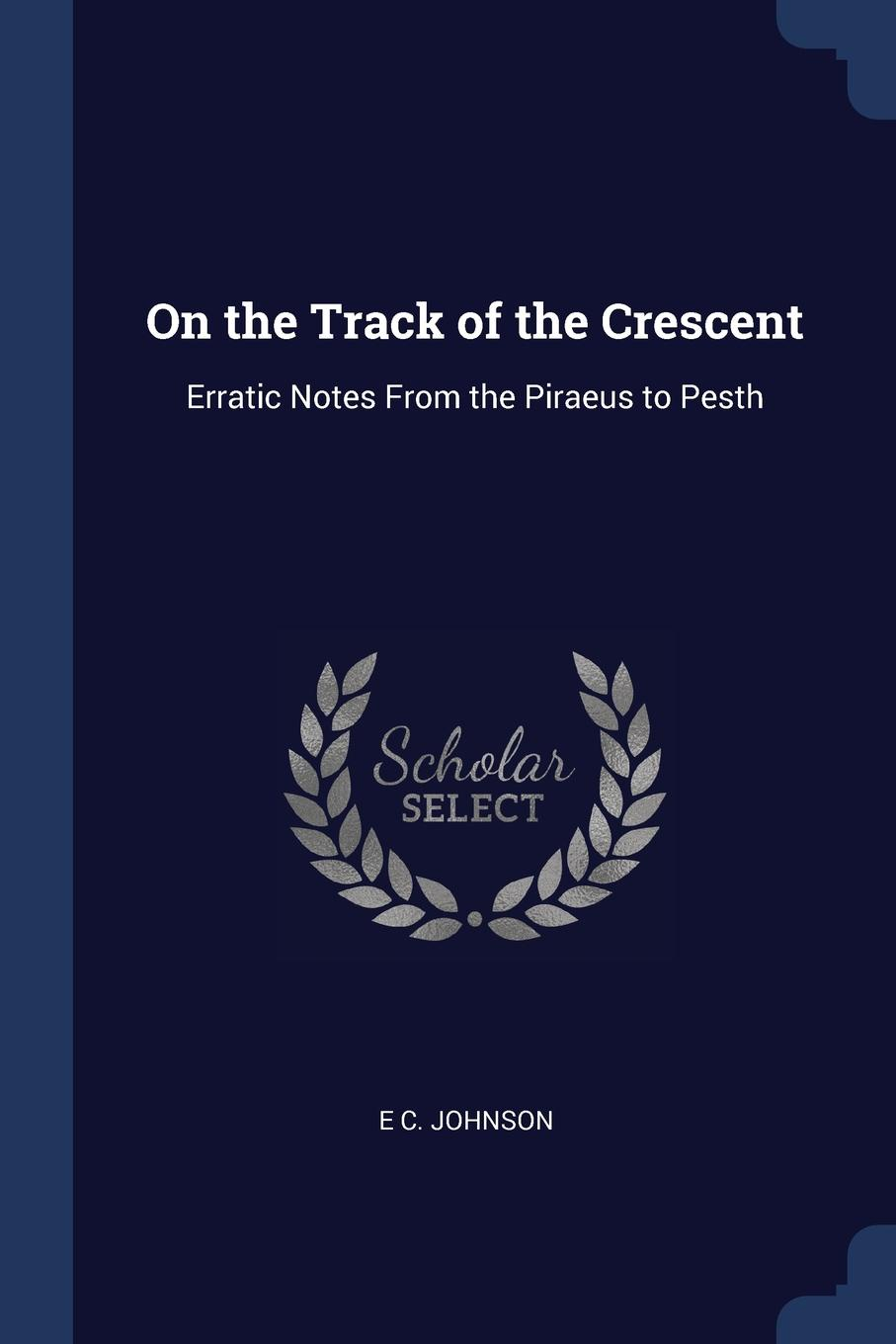 On the Track of the Crescent. Erratic Notes From the Piraeus to Pesth. E C. Johnson
