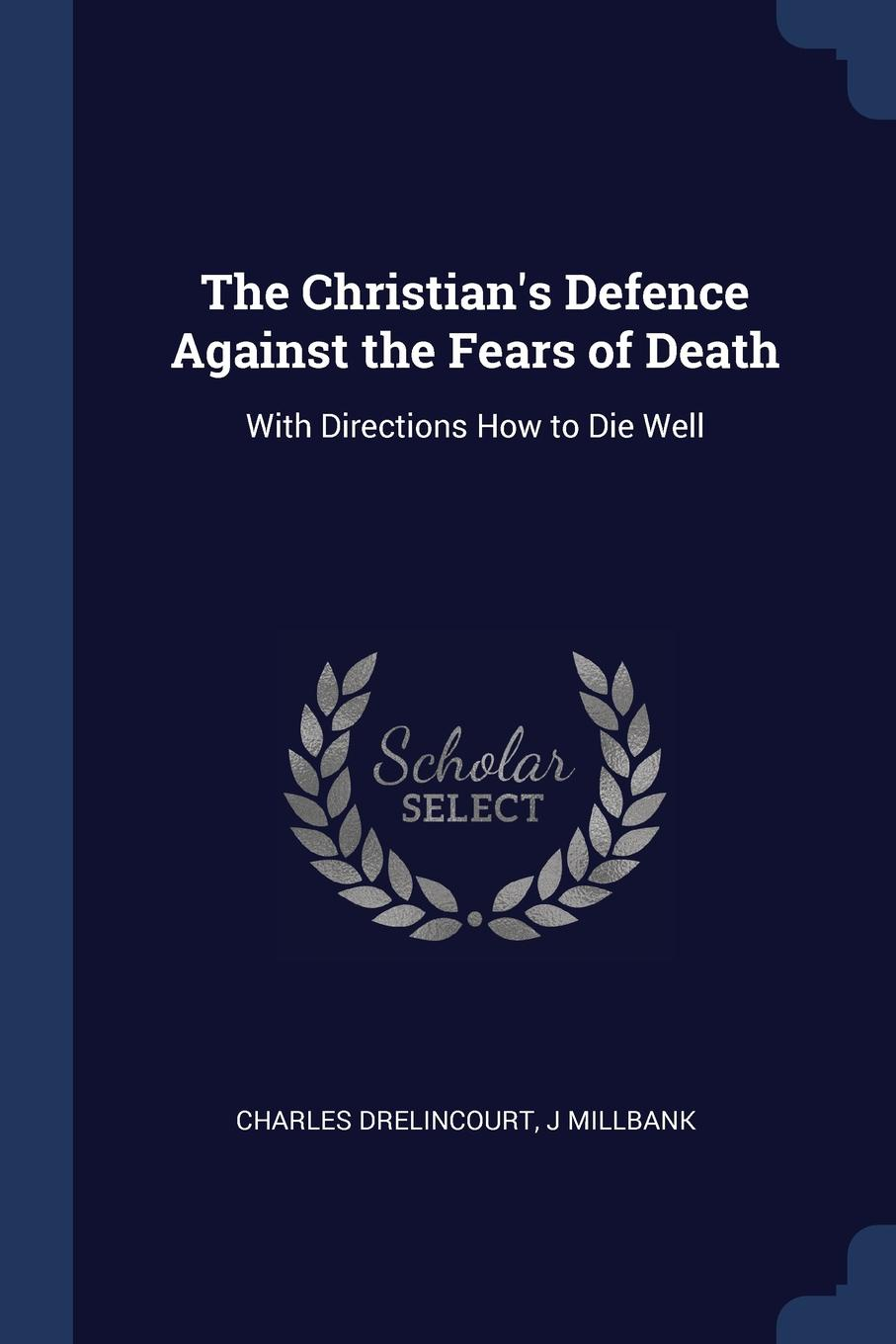 The Christian.s Defence Against the Fears of Death. With Directions How to Die Well. Charles Drelincourt, J Millbank