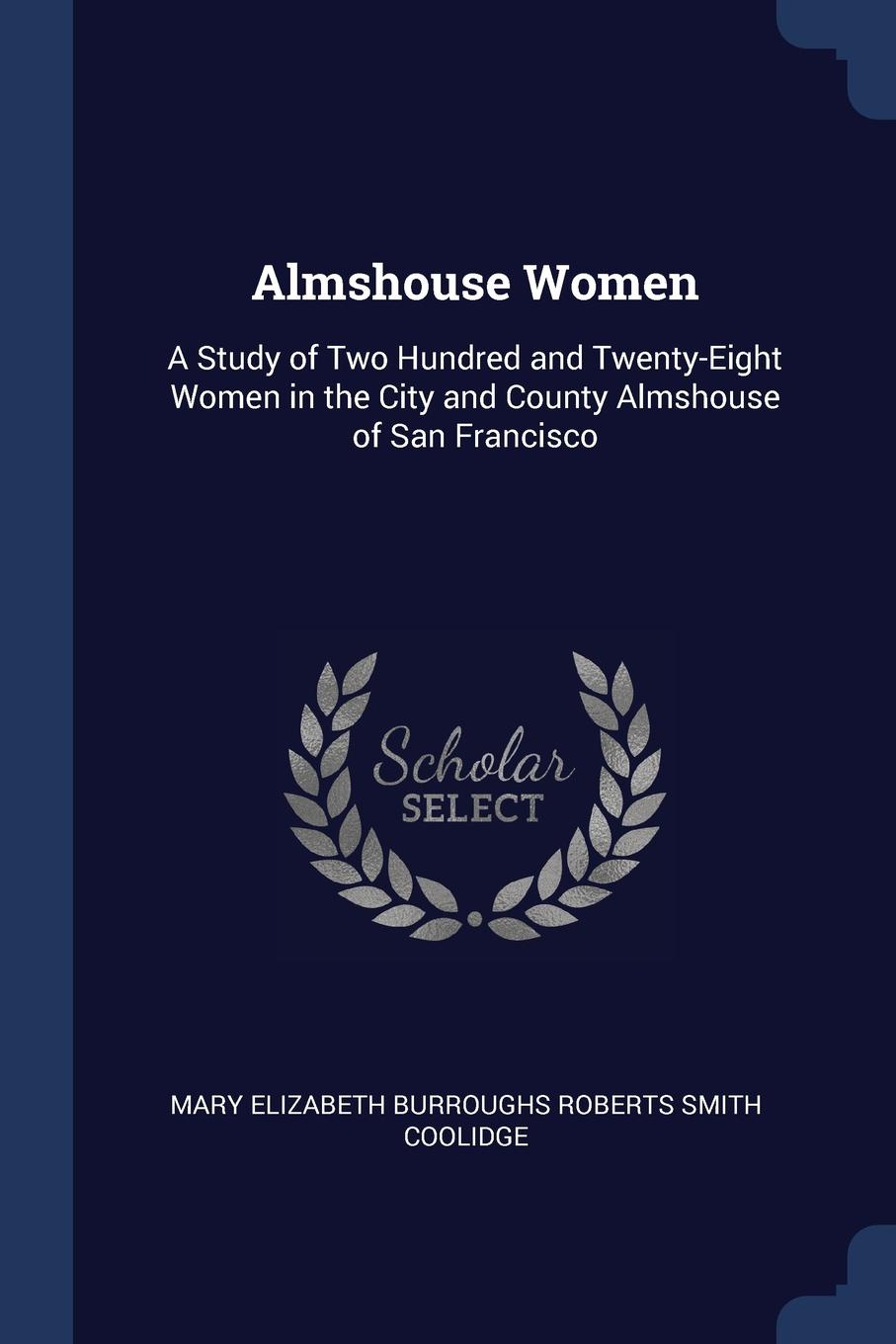 Almshouse Women. A Study of Two Hundred and Twenty-Eight Women in the City and County Almshouse of San Francisco. Mary Elizabeth Burroughs Rober Coolidge
