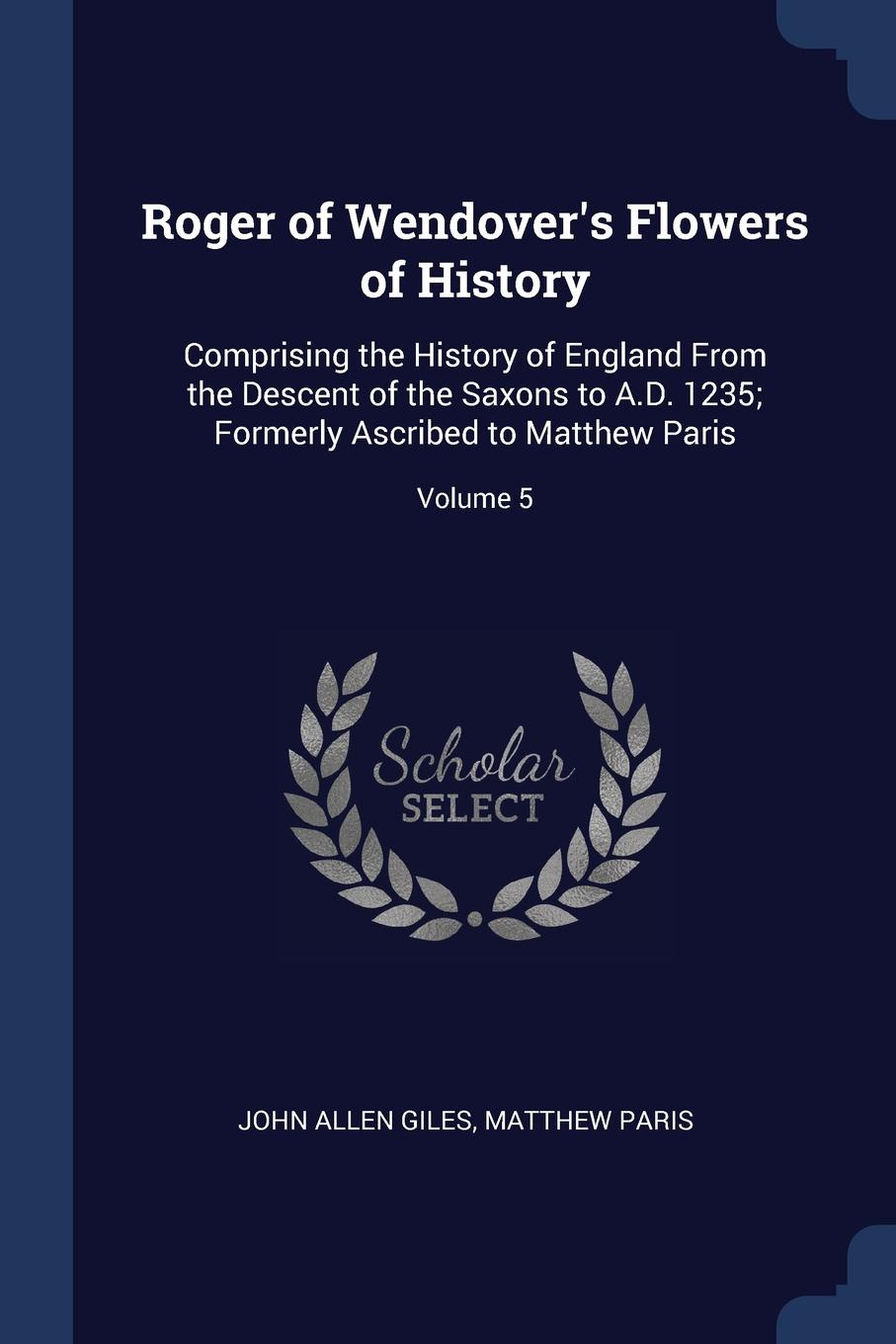 Roger of Wendover.s Flowers of History. Comprising the History of England From the Descent of the Saxons to A.D. 1235; Formerly Ascribed to Matthew Paris; Volume 5. John Allen Giles, Matthew Paris