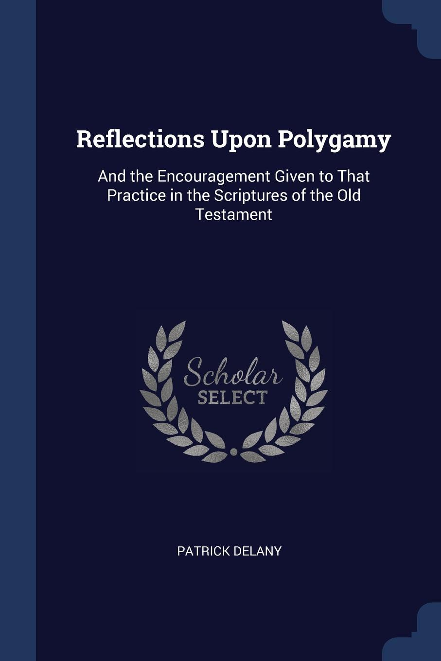 Reflections Upon Polygamy. And the Encouragement Given to That Practice in the Scriptures of the Old Testament. Patrick Delany