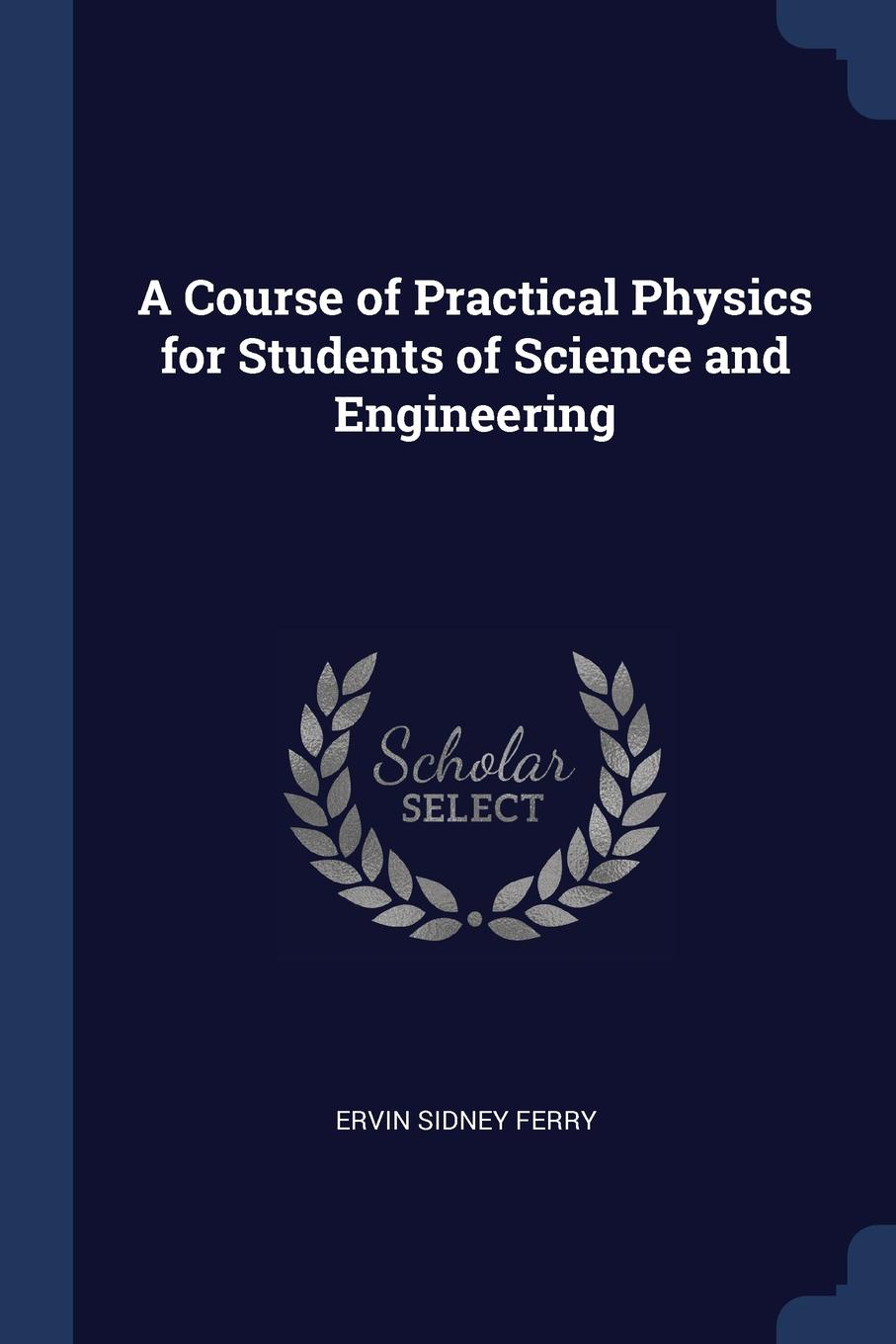 A Course of Practical Physics for Students of Science and Engineering. Ervin Sidney Ferry