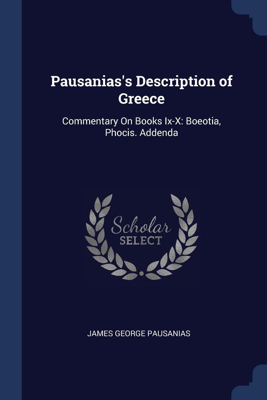 Pausanias.s Description of Greece. Commentary On Books Ix-X: Boeotia, Phocis. Addenda. James George Pausanias