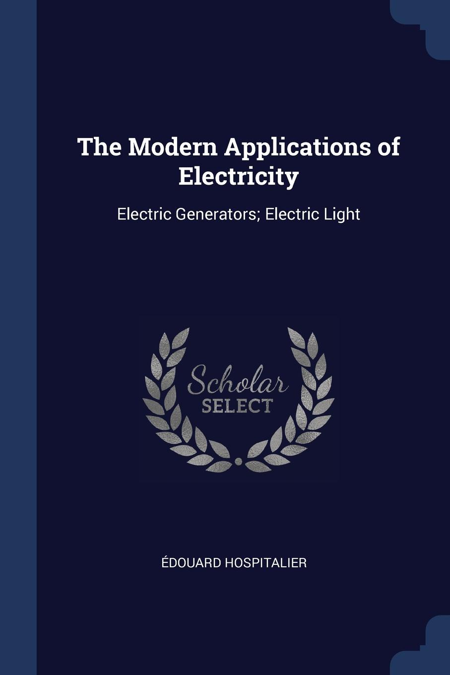 The Modern Applications of Electricity. Electric Generators; Electric Light. ?douard Hospitalier