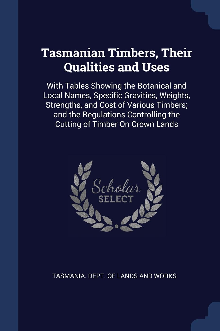 Tasmanian Timbers, Their Qualities and Uses. With Tables Showing the Botanical and Local Names, Specific Gravities, Weights, Strengths, and Cost of Various Timbers; and the Regulations Controlling the Cutting of Timber On Crown Lands.
