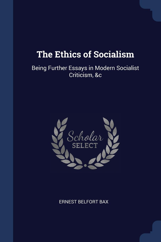 The Ethics of Socialism. Being Further Essays in Modern Socialist Criticism, .c. Ernest Belfort Bax
