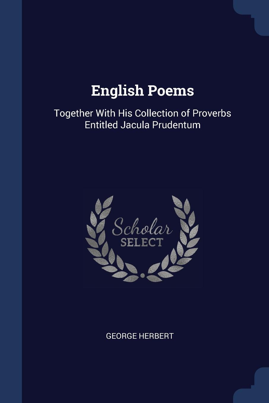 English Poems. Together With His Collection of Proverbs Entitled Jacula Prudentum. George Herbert