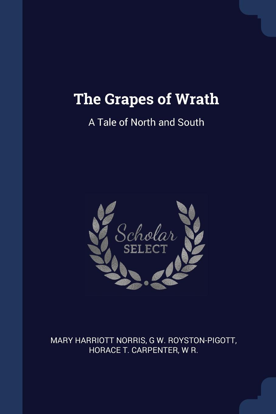 The Grapes of Wrath. A Tale of North and South. Mary Harriott Norris, G W. Royston-Pigott, Horace T. Carpenter