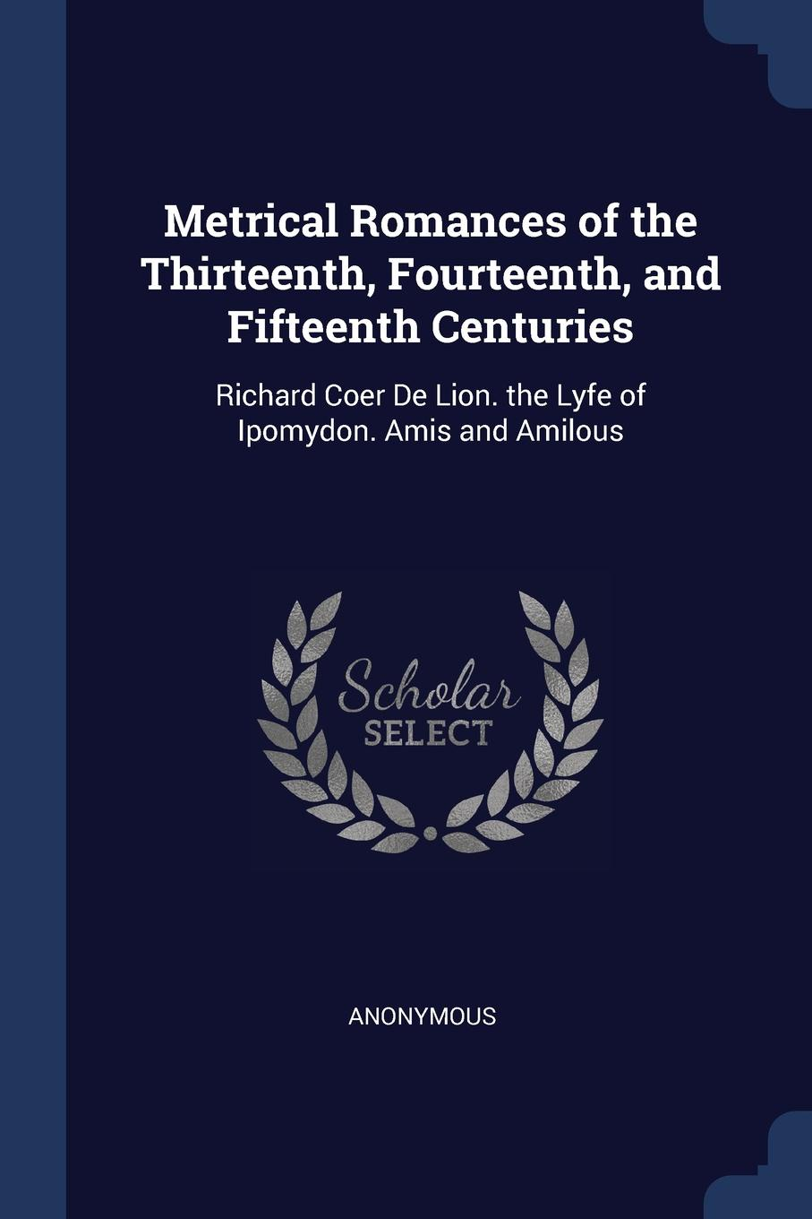 Metrical Romances of the Thirteenth, Fourteenth, and Fifteenth Centuries. Richard Coer De Lion. the Lyfe of Ipomydon. Amis and Amilous. M. l`abb? Trochon