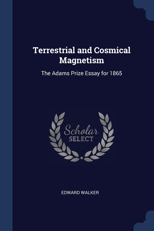 Terrestrial and Cosmical Magnetism. The Adams Prize Essay for 1865. Edward Walker