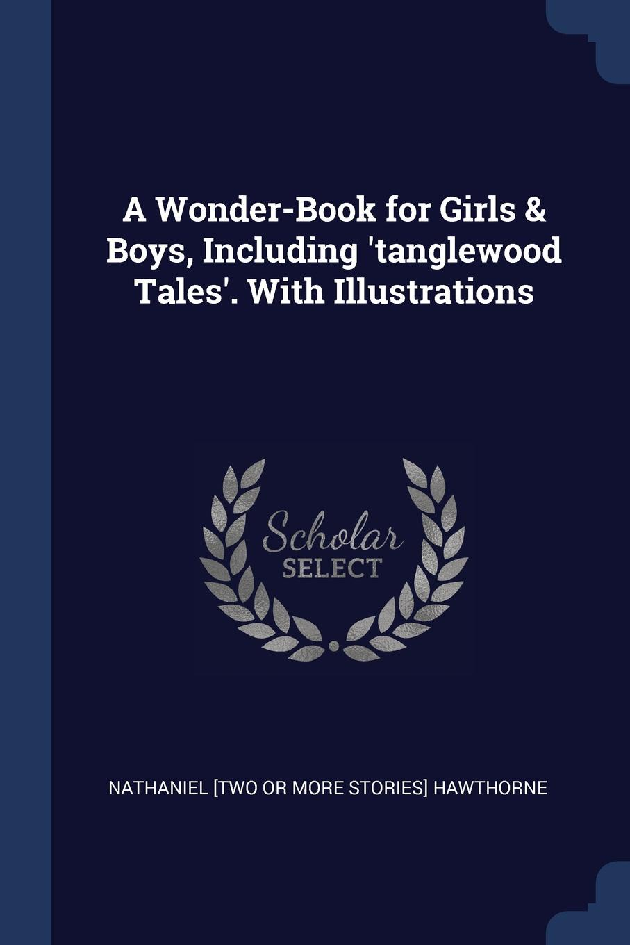 A Wonder-Book for Girls . Boys, Including .tanglewood Tales.. With Illustrations. Nathaniel [two Or More Storie Hawthorne